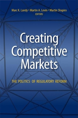 Creating Competitive Markets: The Politics of Regulatory Reform - Landy, Marc K (Editor)
