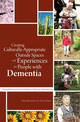 Creating Culturally Appropriate Outside Spaces and Experiences for People with Dementia: Using Nature and the Outdoors in Person-Centred Care - Marshall, Mary (Editor), and Gilliard, Jane M. (Contributions by), and Hulko, Wendy (Contributions by)