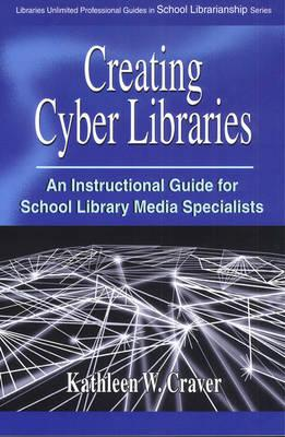 Creating Cyber Libraries: An Instructional Guide for School Library Media Specialists - Craver, Kathleen