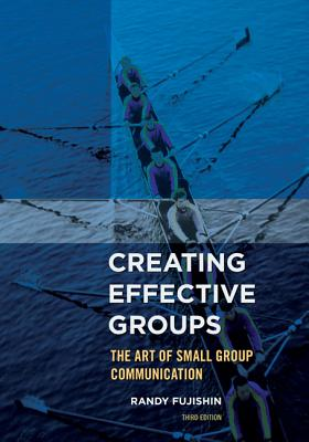 Creating Effective Groups: The Art of Small Group Communication - Fujishin, Randy