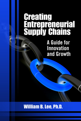 Creating Entrepreneurial Supply Chains: A Guide for Innovation and Growth - Lee, William B, Ph.D.