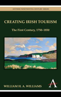 Creating Irish Tourism: The First Century, 1750-1850 - Williams, William H A