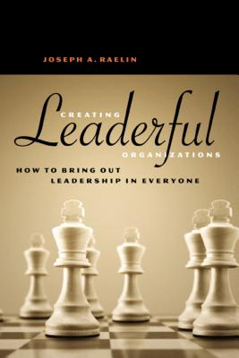 Creating Leaderful Organizations: How to Bring Out Leadership in Everyone - Raelin, Joseph A
