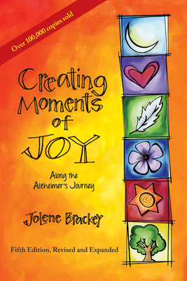 Creating Moments of Joy Along the Alzheimer's Journey: A Guide for Families and Caregivers, Fifth Edition, Revised and Expanded - Brackey, Jolene