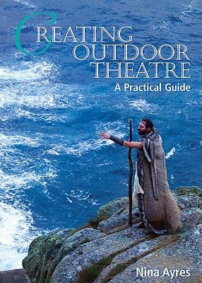 Creating Outdoor Theatre: A Practical Guide - Ayres, Nina