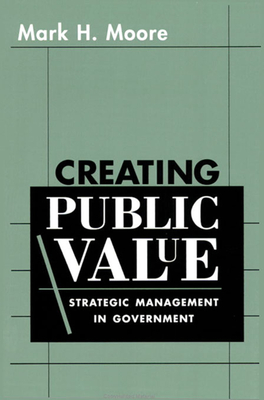 Creating Public Value: Strategic Management in Government - Moore, Mark H