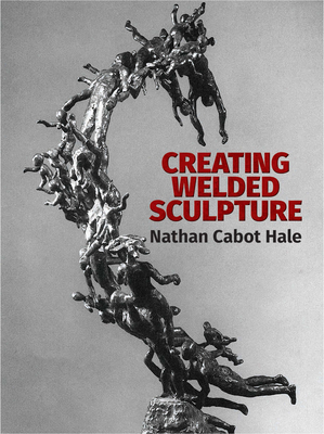 Creating Welded Sculpture - Hale, Nathan Cabot