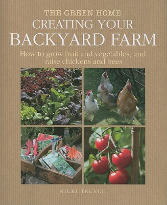 Creating Your Backyard Farm: How to Grow Fruit and Vegetables, and Raise Chickens and Bees - Trench, Nicki