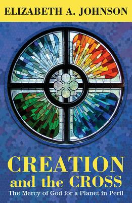 Creation and the Cross: The Mercy of God for a Planet in Peril - Johnson, Elizabeth A