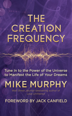 Creation Frequency: Tune In to the Power of the Universe to Manifest the Life of Your Dreams - Murphy, Mike, and Canfield, Jack (Foreword by)