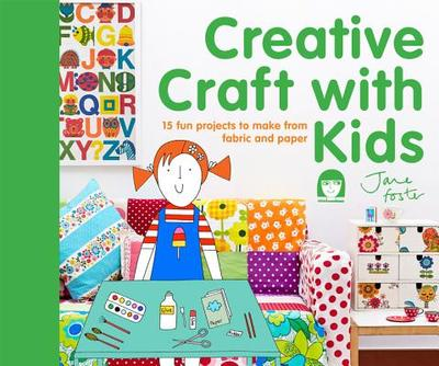 Creative Craft with Kids: 15 Fun Projects to Make from Fabric and Paper - Foster, Jane