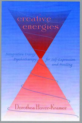 Creative Energies: Integrative Energy Psychotherapy for Self-Expression and Healing - Hover-Kramer, Dorothea, Ed.D., R.N.