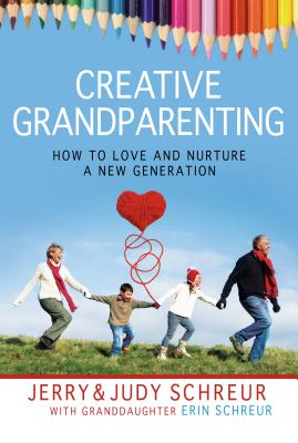Creative Grandparenting: How to Love and Nurture a New Generation - Schreur, Jerry, and Schreur, Judy, and Schreur, Erin
