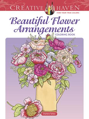 Creative Haven Beautiful Flower Arrangements Coloring Book - Tarbox, Charlene