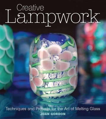 Creative Lampwork: Techniques and Projects for the Art of Melting Glass - Gordon, Joan