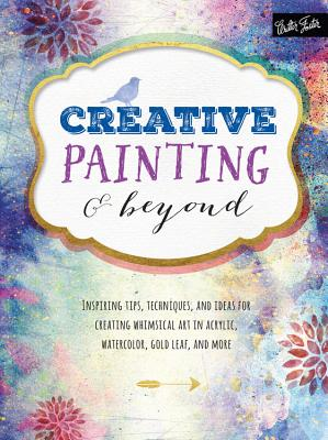 Creative Painting and Beyond: Inspiring Tips, Techniques, and Ideas for Creating Whimsical Art in Acrylic, Watercolor, Gold Leaf, and More - Adams, Alix, and Foy, Chelsea, and KirKendall, Gabri Joy