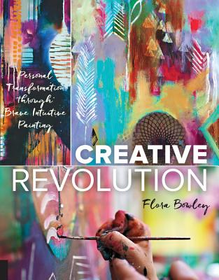 Creative Revolution: Personal Transformation Through Brave Intuitive Painting - Bowley, Flora