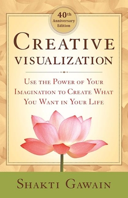 Creative Visualization: Use the Power of Your Imagination to Create What You Want in Your Life - Gawain, Shakti, and Shimoff, Marci (Foreword by)