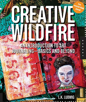 Creative Wildfire: An Introduction to Art Journaling--Basics and Beyond - Ludwig, Lk