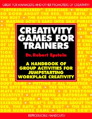 Creativity Games for Trainers: A Handbook of Group Activities for Jumpstarting Workplace Creativity - Epstein, Robert, and Epstein Robert