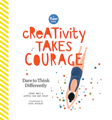 Creativity Takes Courage: Dare to Think Differently - Smit, Irene, and Van Der Hulst, Astrid, and Editors of Flow Magazine