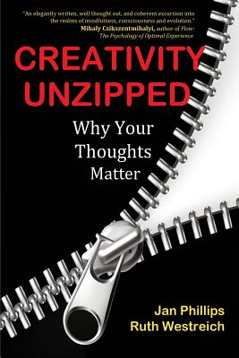 Creativity Unzipped: Why Your Thoughts Matter - Phillips, Jan, and Westreich, Ruth