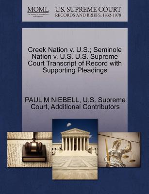 Creek Nation V. U.S.; Seminole Nation V. U.S. U.S. Supreme Court Transcript of Record with Supporting Pleadings - Niebell, Paul M, and Additional Contributors, and U S Supreme Court (Creator)