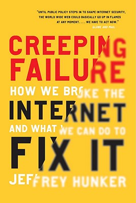 Creeping Failure: How We Broke the Internet and What We Can Do to Fix It - Hunker, Jeffrey