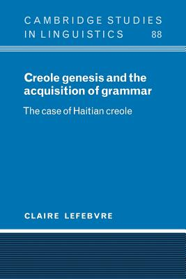 Creole Genesis and the Acquisition of Grammar: The Case of Haitian Creole - Lefebvre, Claire, and Claire, Lefebvre, and Anderson, S R (Editor)