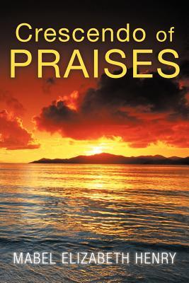 Crescendo of Praises - Henry, Mabel Elizabeth