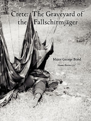 Crete: The Graveyard of the Fallschirmjger - Bond, Major George