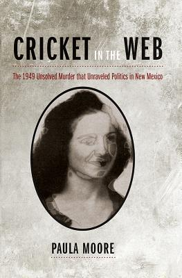Cricket in the Web: The 1949 Unsolved Murder That Unraveled Politics in New Mexico - Moore, Paula