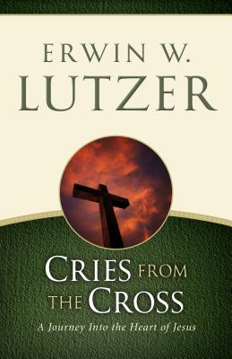 Cries from the Cross: A Journey Into the Heart of Jesus - Lutzer, Erwin W, Dr.