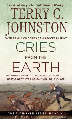 Cries from the Earth: The Outbreak of the Nez Perce War and the Battle of White Bird Canyon June 17, 1877 - Johnston, Terry C