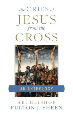 Cries of Jesus from the Cross - Sheen, Fulton J