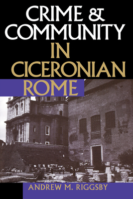 Crime and Community in Ciceronian Rome - Riggsby, Andrew M