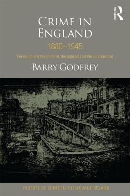 Crime in England 1880-1945: The rough and the criminal, the policed and the incarcerated - Godfrey, Barry