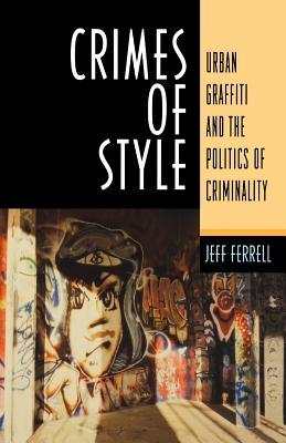 Crimes of Style: Urban Graffiti and the Politics of Criminality - Ferrell, Jeff, Dr.