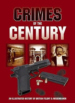 Crimes of the Century: An Illustrated History of British Felony & Misdemeanour - Crawley, Jim