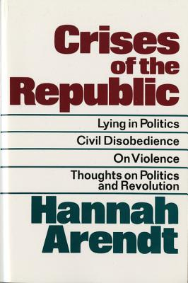 Crises of the Republic: Lying in Politics; Civil Disobedience; On Violence; Thoughts on Politics and Revolution - Arendt, Hannah, Professor