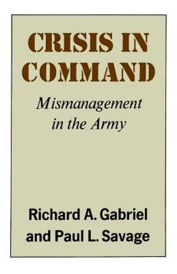 Crisis in Command: Mismanagement in the Army - Gabriel, Richard A, and Savage, Paul