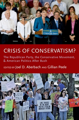 Crisis of Conservatism?: The Republican Party, the Conservative Movement, and American Politics After Bush - Aberbach, Joel D (Editor), and Peele, Gillian (Editor)