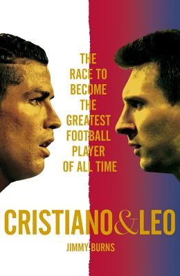 Cristiano and Leo: The Race to Become the Greatest Football Player of All Time - Burns, Jimmy