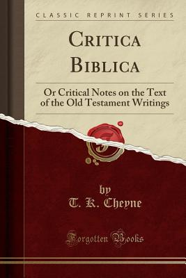Critica Biblica: Or Critical Notes on the Text of the Old Testament Writings (Classic Reprint) - Cheyne, T K