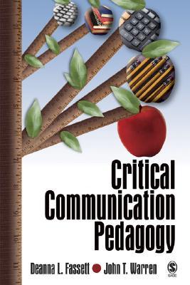Critical Communication Pedagogy - Fassett, Deanna L, Dr., and Warren, John T, Dr.