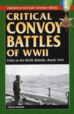 Critical Convoy Battles of WWII: Crisis in the North Atlantic, March 1943 - Rohwer, Jurgen
