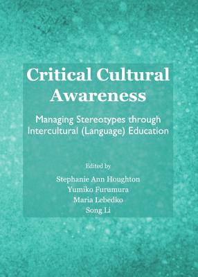 Critical Cultural Awareness: Managing Stereotypes Through Intercultural (Language) Education - Houghton, Stephanie Ann (Editor), and Furumura, Yumiko (Editor), and Lebedko, Maria (Editor)