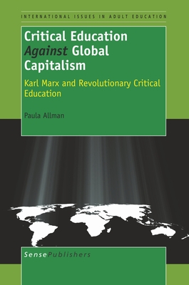 Critical Education Against Global Capitalism: Karl Marx and Revolutionary Critical Education - Allman, Paula