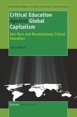Critical Education Against Global Capitalism: Karl Marx and Revolutionary Critical Education - Allman, Paula
