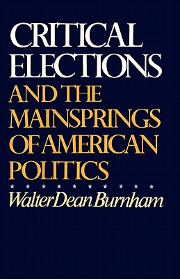 Critical Elections: And the Mainsprings of American Politics - Burnham, Walter Dean